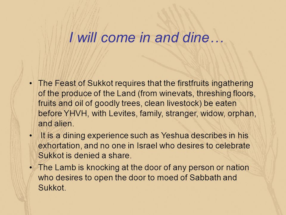 I will come in and dine… The Feast of Sukkot requires that the firstfruits ingathering of the produce of the Land (from winevats, threshing floors, fr
