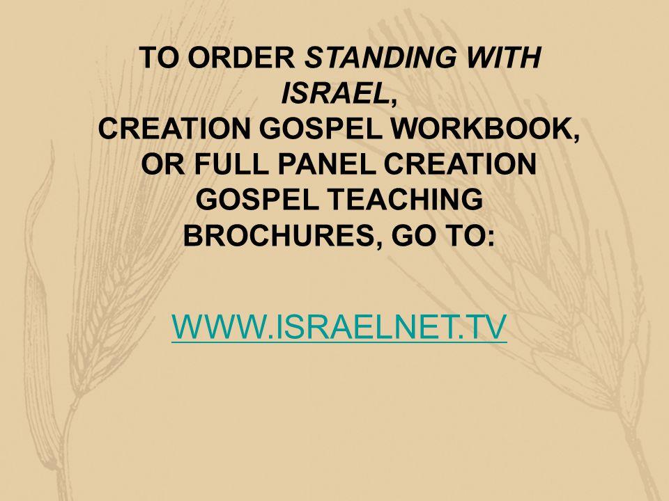 TO ORDER STANDING WITH ISRAEL, CREATION GOSPEL WORKBOOK, OR FULL PANEL CREATION GOSPEL TEACHING BROCHURES, GO TO: WWW.ISRAELNET.TV