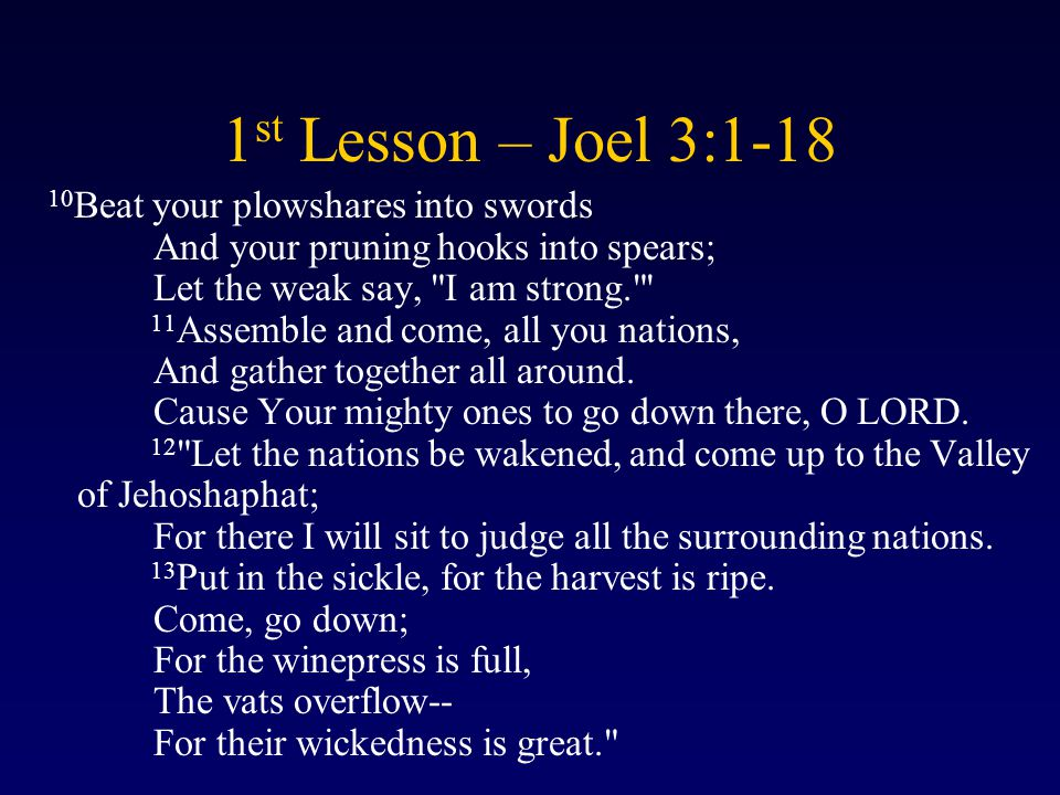 1 st Lesson – Joel 3:1-18 10 Beat your plowshares into swords And your pruning hooks into spears; Let the weak say, I am strong. 11 Assemble and come, all you nations, And gather together all around.