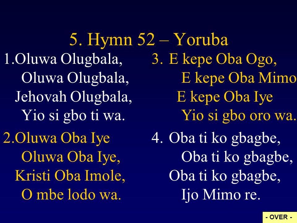 5. Hymn 52 – Yoruba 1.Oluwa Olugbala, Oluwa Olugbala, Jehovah Olugbala, Yio si gbo ti wa. 2.Oluwa Oba Iye Oluwa Oba Iye, Kristi Oba Imole, O mbe lodo