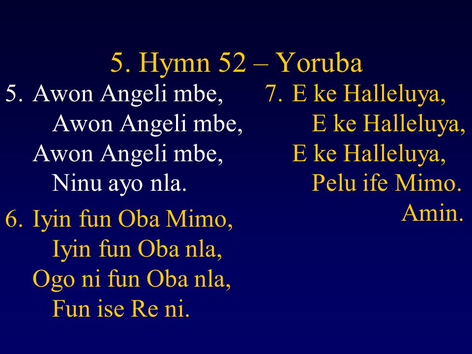 5. Hymn 52 – Yoruba 5.Awon Angeli mbe, Awon Angeli mbe, Awon Angeli mbe, Ninu ayo nla. 6.Iyin fun Oba Mimo, Iyin fun Oba nla, Ogo ni fun Oba nla, Fun