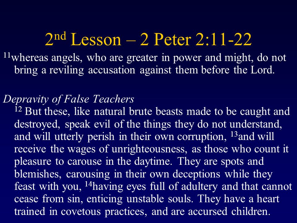 2 nd Lesson – 2 Peter 2:11-22 11 whereas angels, who are greater in power and might, do not bring a reviling accusation against them before the Lord.