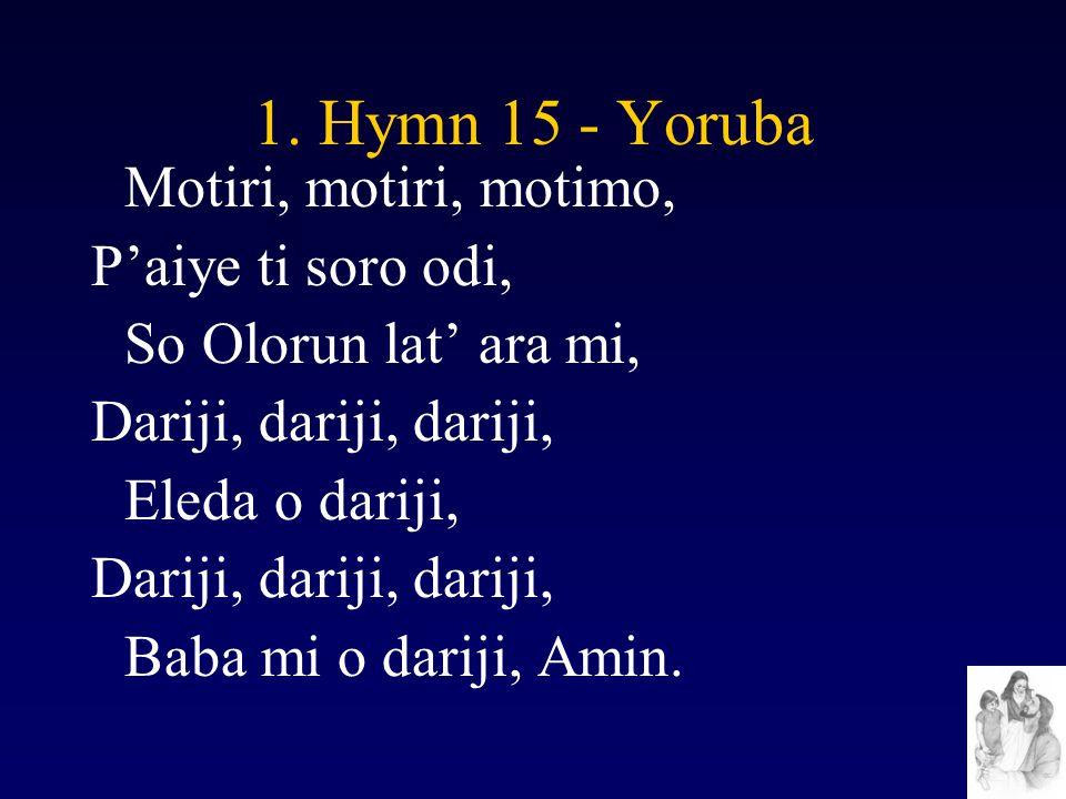 1. Hymn 15 - Yoruba Motiri, motiri, motimo, P'aiye ti soro odi, So Olorun lat' ara mi, Dariji, dariji, dariji, Eleda o dariji, Dariji, dariji, dariji,