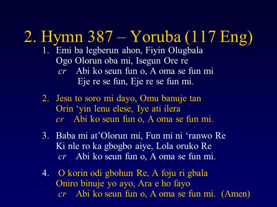 2. Hymn 387 – Yoruba (117 Eng) 1.Emi ba legberun ahon, Fiyin Olugbala Ogo Olorun oba mi, Isegun Ore re cr Abi ko seun fun o, A oma se fun mi Eje re se