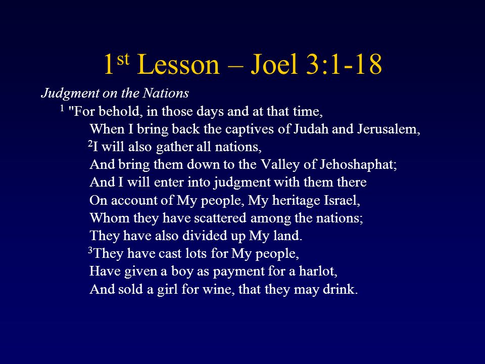 1 st Lesson – Joel 3:1-18 Judgment on the Nations 1 For behold, in those days and at that time, When I bring back the captives of Judah and Jerusalem, 2 I will also gather all nations, And bring them down to the Valley of Jehoshaphat; And I will enter into judgment with them there On account of My people, My heritage Israel, Whom they have scattered among the nations; They have also divided up My land.