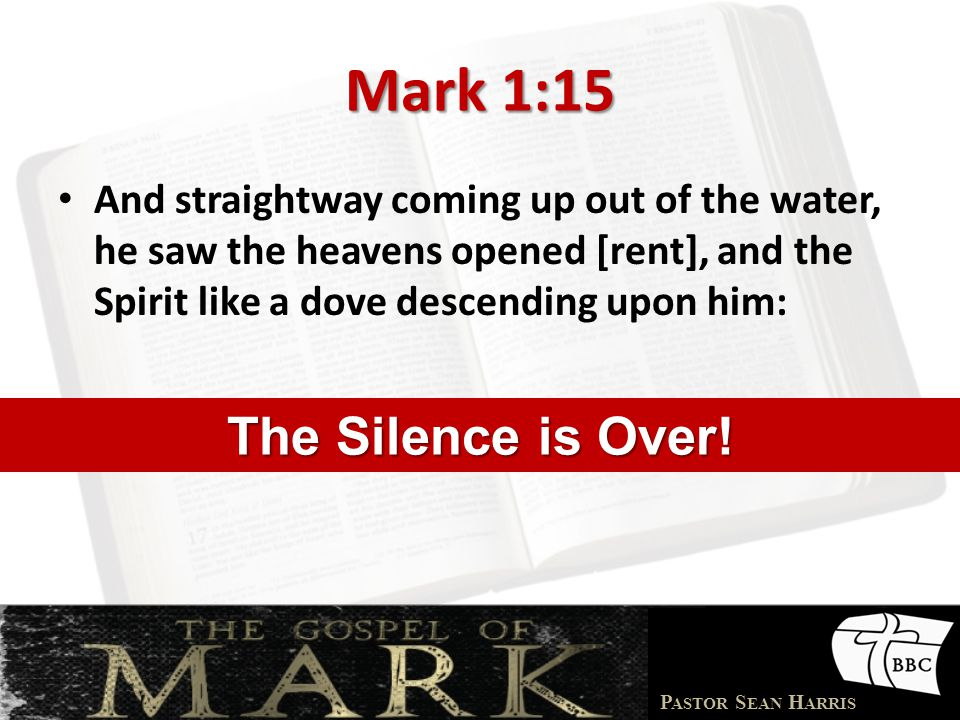 P ASTOR S EAN H ARRIS Mark 1:15 And straightway coming up out of the water, he saw the heavens opened [rent], and the Spirit like a dove descending upon him: The Silence is Over!