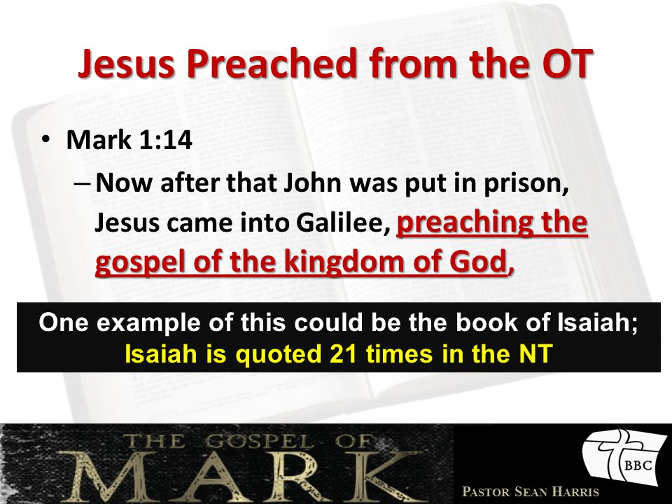 P ASTOR S EAN H ARRIS Jesus Preached from the OT Mark 1:14 preaching the gospel of the kingdom of God, – Now after that John was put in prison, Jesus came into Galilee, preaching the gospel of the kingdom of God, One example of this could be the book of Isaiah; Isaiah is quoted 21 times in the NT