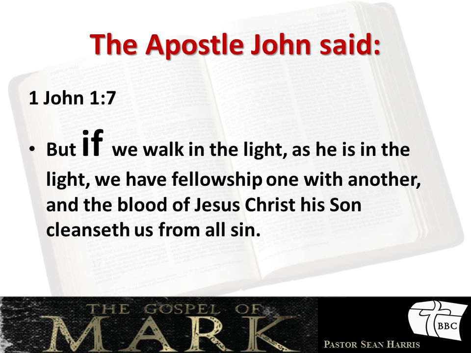 P ASTOR S EAN H ARRIS The Apostle John said: 1 John 1:7 But if we walk in the light, as he is in the light, we have fellowship one with another, and the blood of Jesus Christ his Son cleanseth us from all sin.