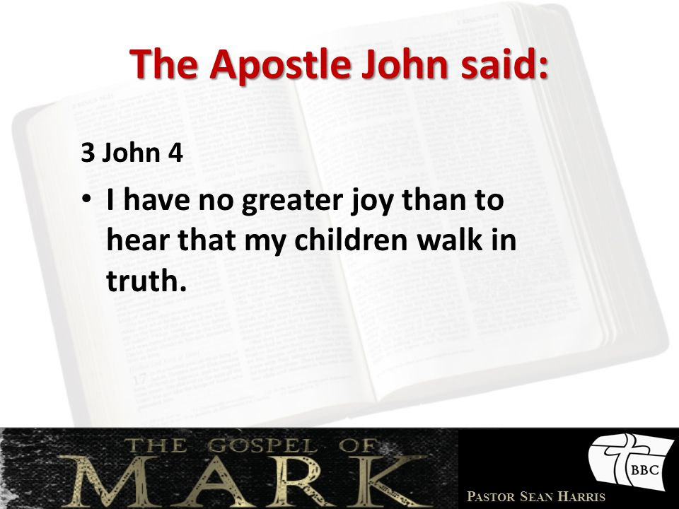 P ASTOR S EAN H ARRIS The Apostle John said: 3 John 4 I have no greater joy than to hear that my children walk in truth.