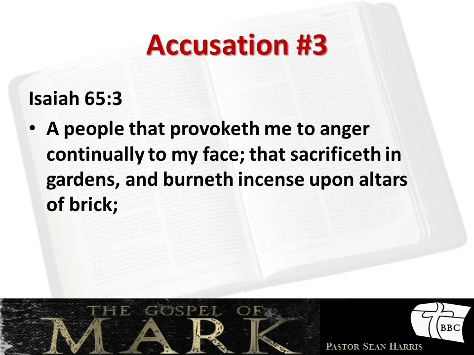 P ASTOR S EAN H ARRIS Accusation #3 Isaiah 65:3 A people that provoketh me to anger continually to my face; that sacrificeth in gardens, and burneth incense upon altars of brick;