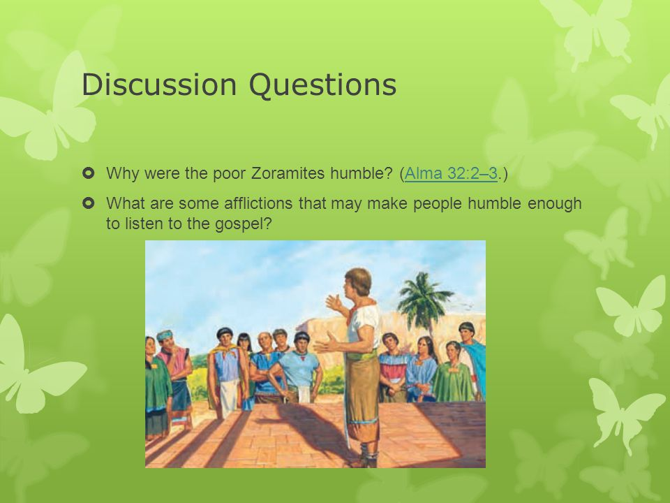 Discussion Questions  Why were the poor Zoramites humble? (Alma 32:2–3.)Alma 32:2–3  What are some afflictions that may make people humble enough to