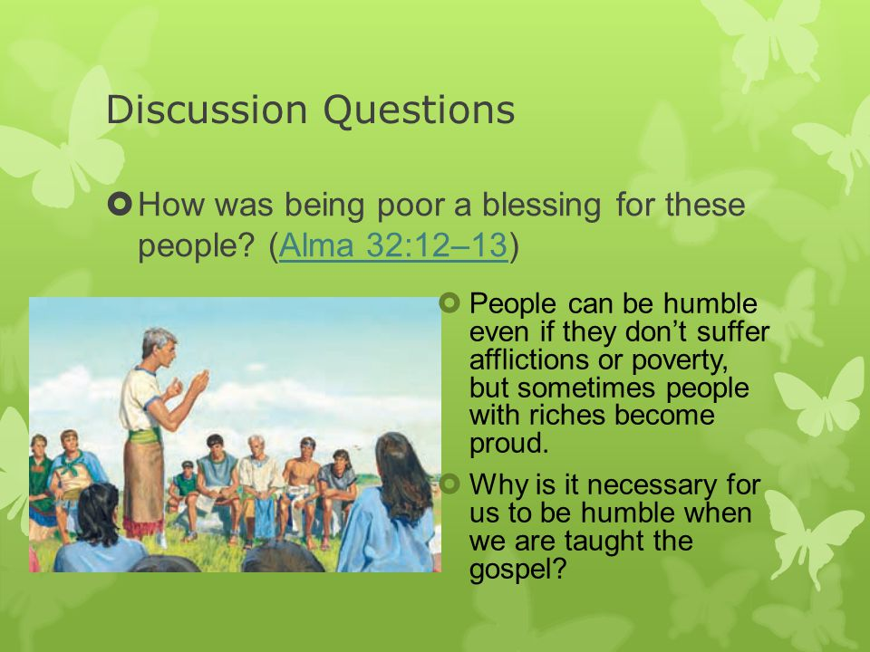 Discussion Questions  How was being poor a blessing for these people? (Alma 32:12–13)Alma 32:12–13  People can be humble even if they don't suffer a