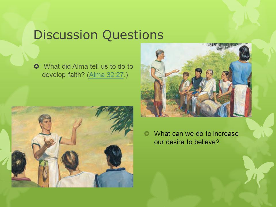 Discussion Questions  What did Alma tell us to do to develop faith? (Alma 32:27.)Alma 32:27  What can we do to increase our desire to believe?