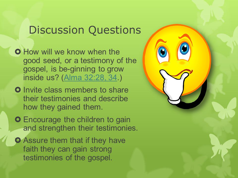 Discussion Questions  How will we know when the good seed, or a testimony of the gospel, is be-ginning to grow inside us? (Alma 32:28, 34.)Alma 32:28