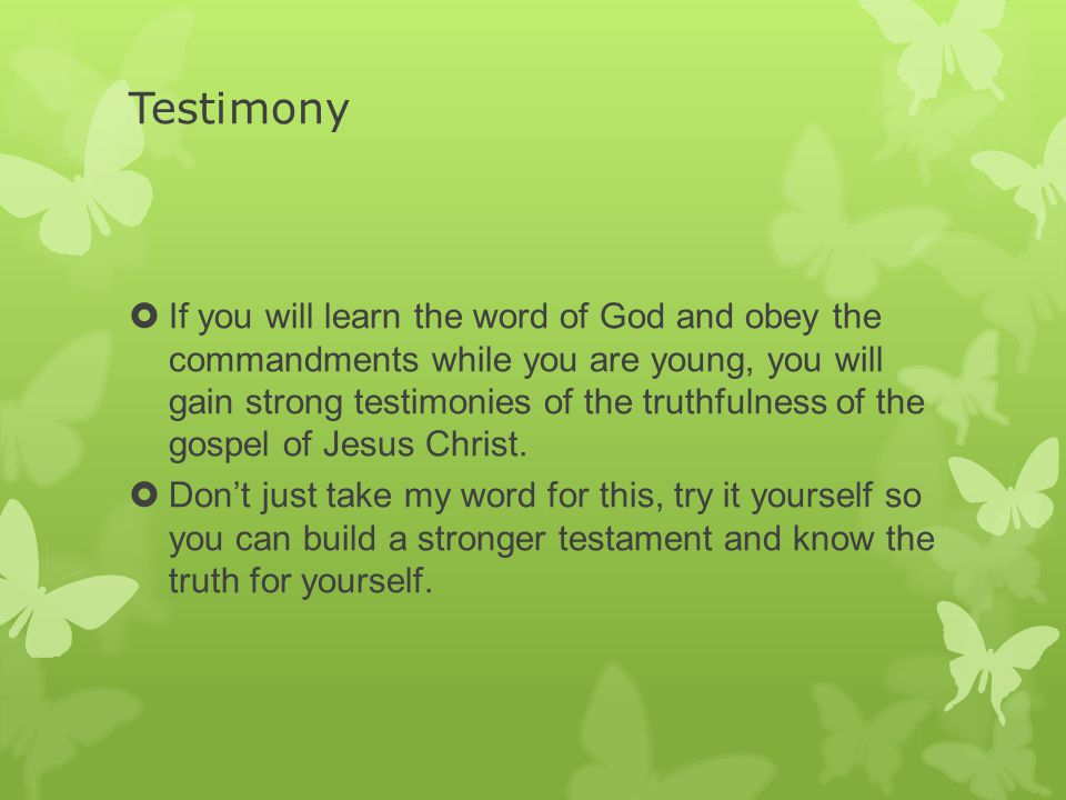 Testimony  If you will learn the word of God and obey the commandments while you are young, you will gain strong testimonies of the truthfulness of t
