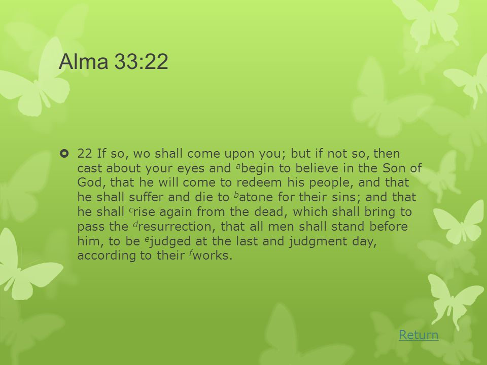 Alma 33:22  22 If so, wo shall come upon you; but if not so, then cast about your eyes and a begin to believe in the Son of God, that he will come to