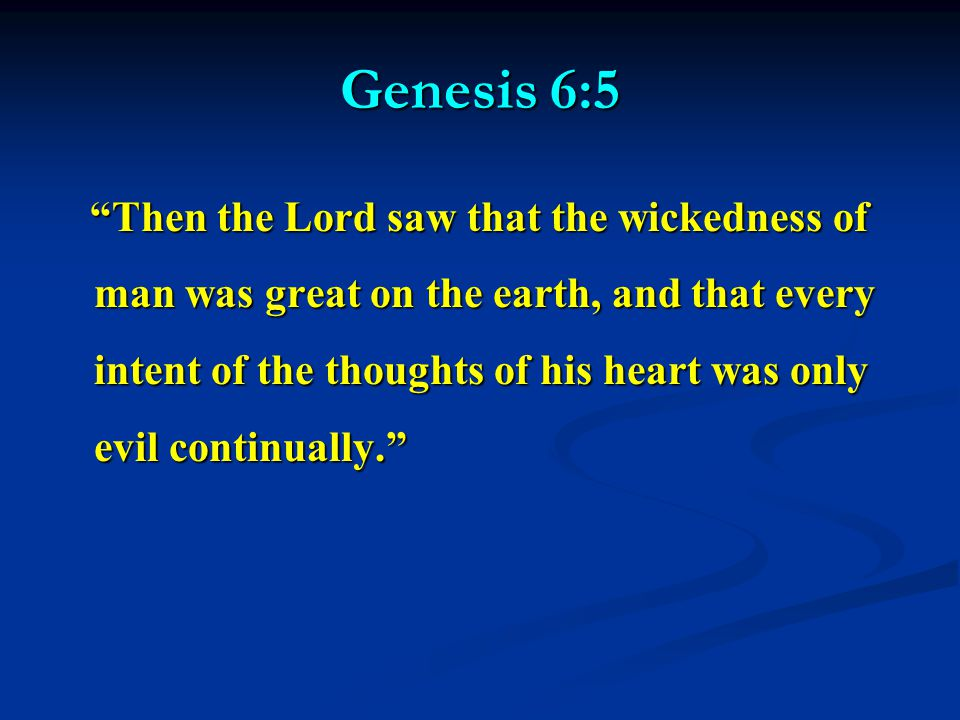 Genesis 6:5 Then the Lord saw that the wickedness of man was great on the earth, and that every intent of the thoughts of his heart was only evil continually. Then the Lord saw that the wickedness of man was great on the earth, and that every intent of the thoughts of his heart was only evil continually.