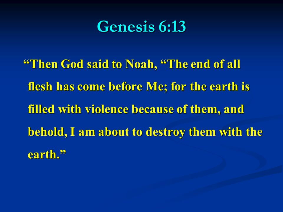 Genesis 6:13 Then God said to Noah, The end of all flesh has come before Me; for the earth is filled with violence because of them, and behold, I am about to destroy them with the earth. Then God said to Noah, The end of all flesh has come before Me; for the earth is filled with violence because of them, and behold, I am about to destroy them with the earth.