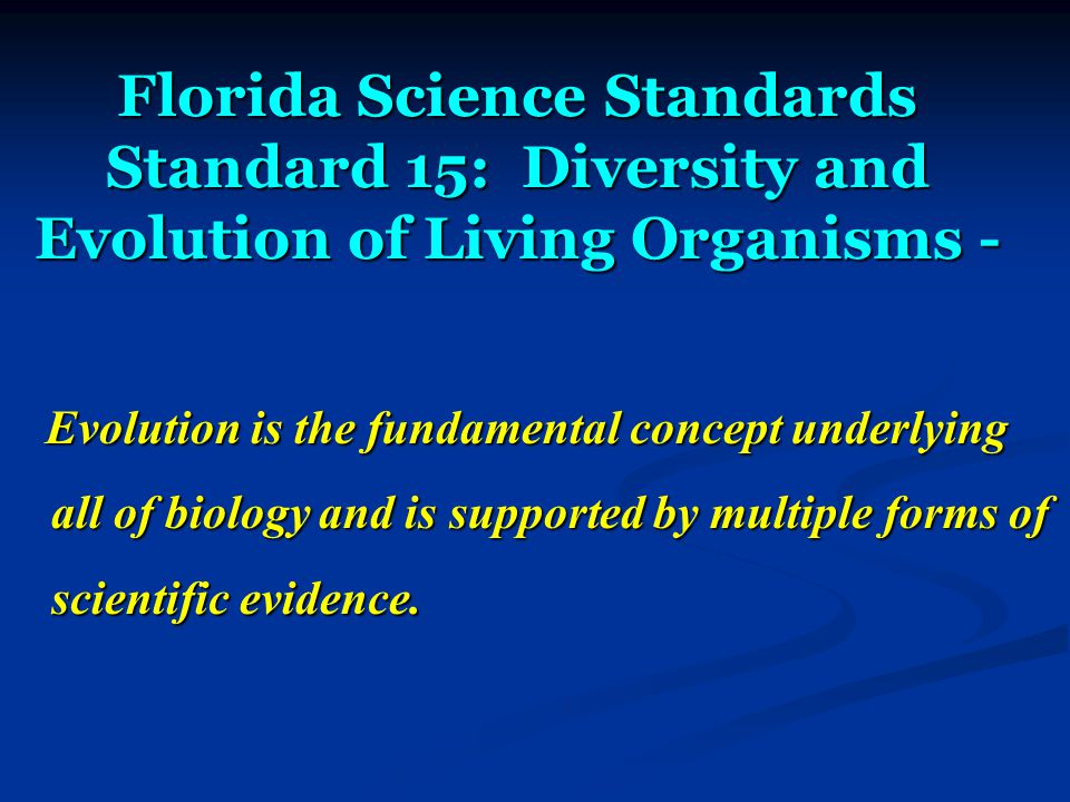 Florida Science Standards Standard 15: Diversity and Evolution of Living Organisms - Evolution is the fundamental concept underlying all of biology and is supported by multiple forms of scientific evidence.