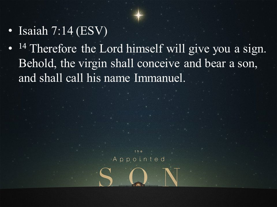 Isaiah 7:14 (ESV) 14 Therefore the Lord himself will give you a sign. Behold, the virgin shall conceive and bear a son, and shall call his name Immanu