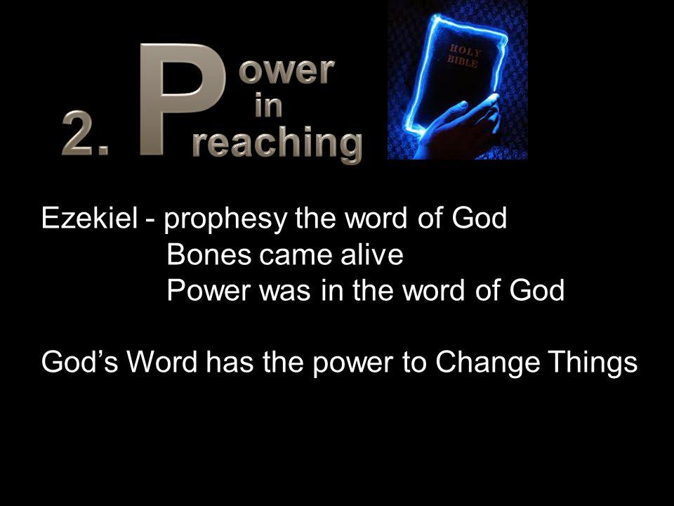 Ezekiel - prophesy the word of God Bones came alive Power was in the word of God God's Word has the power to Change Things