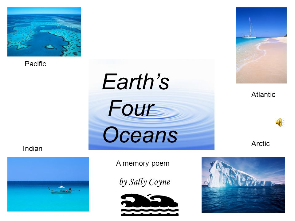 Warm, cold or frozen They're beautiful to behold. Earth's four oceans— And now the story's told.