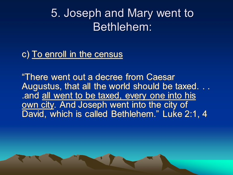 """5. Joseph and Mary went to Bethlehem: c) To enroll in the census """"There went out a decree from Caesar Augustus, that all the world should be taxed...."""