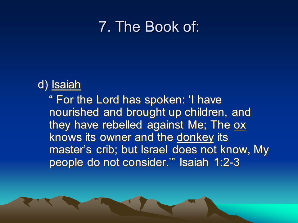 """7. The Book of: d) Isaiah """" For the Lord has spoken: 'I have nourished and brought up children, and they have rebelled against Me; The ox knows its ow"""