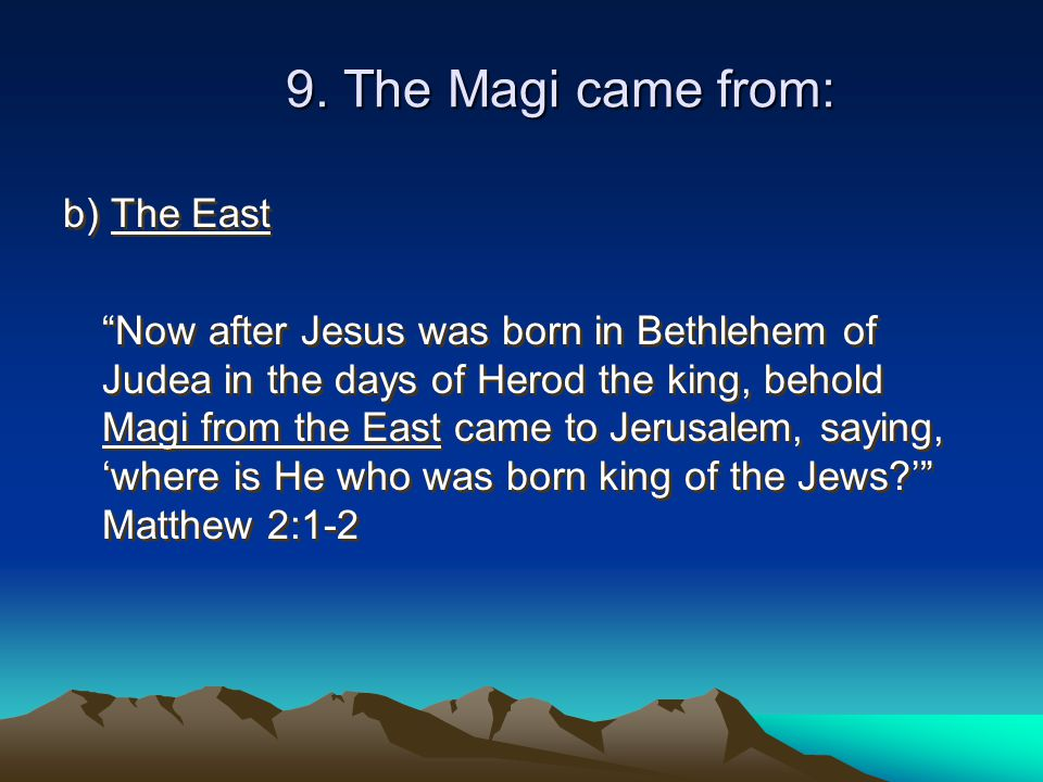 """9. The Magi came from: b) The East """"Now after Jesus was born in Bethlehem of Judea in the days of Herod the king, behold Magi from the East came to Je"""