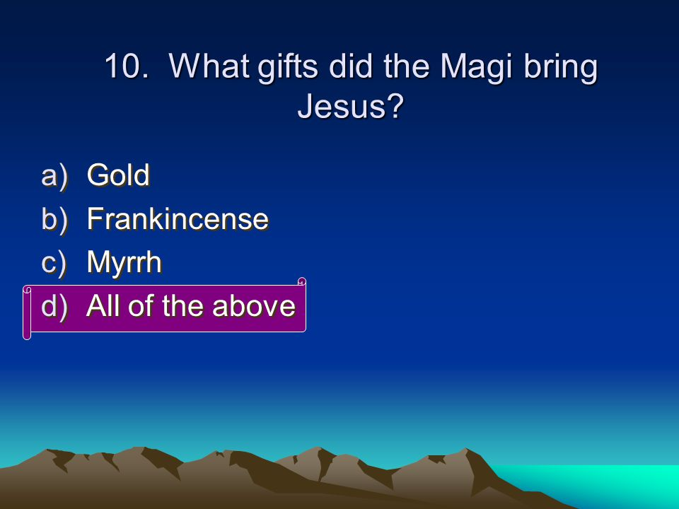 10. What gifts did the Magi bring Jesus.
