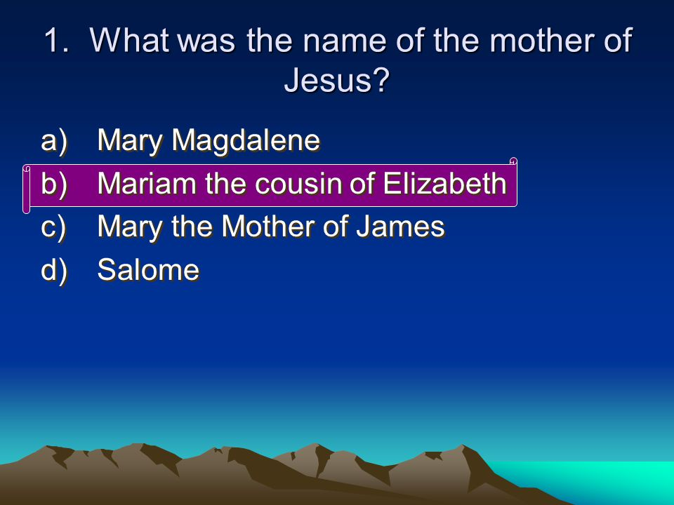1. What was the name of the mother of Jesus.