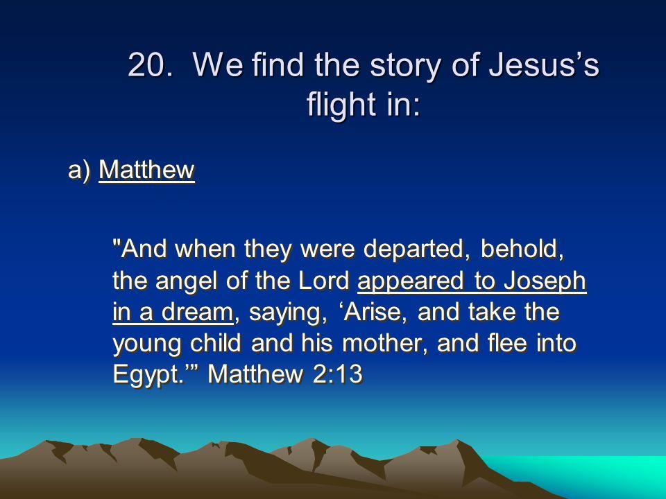 20. We find the story of Jesus's flight in: a) Matthew