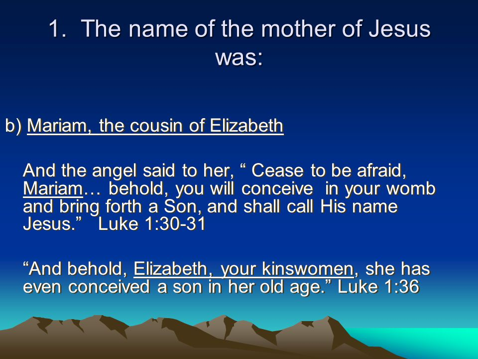 """1. The name of the mother of Jesus was: b) Mariam, the cousin of Elizabeth And the angel said to her, """" Cease to be afraid, Mariam… behold, you will c"""