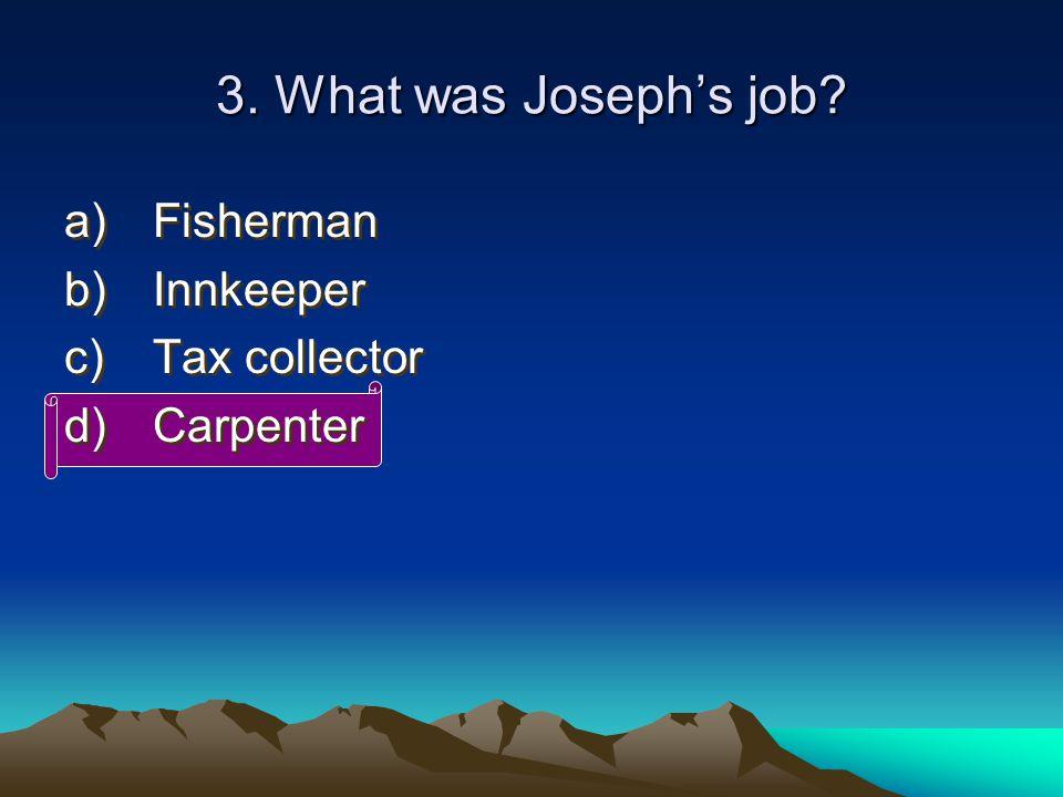 3. What was Joseph's job? a)Fisherman b)Innkeeper c)Tax collector d)Carpenter a)Fisherman b)Innkeeper c)Tax collector d)Carpenter