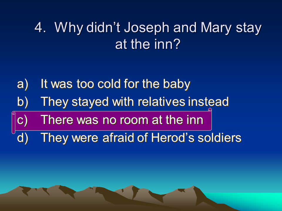 4.Joseph and Mary didn't stay at the inn because: c) There was no room for them ...