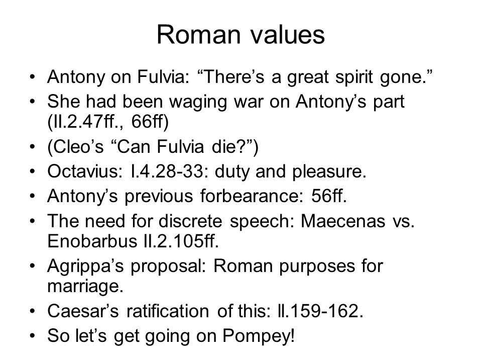 Roman values Antony on Fulvia: There's a great spirit gone. She had been waging war on Antony's part (II.2.47ff., 66ff) (Cleo's Can Fulvia die ) Octavius: I.4.28-33: duty and pleasure.