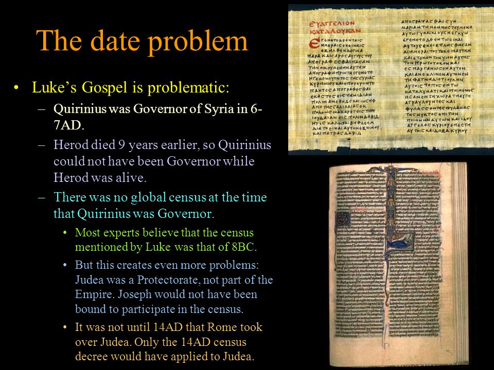 The date problem Luke's Gospel is problematic: –Quirinius was Governor of Syria in 6- 7AD.