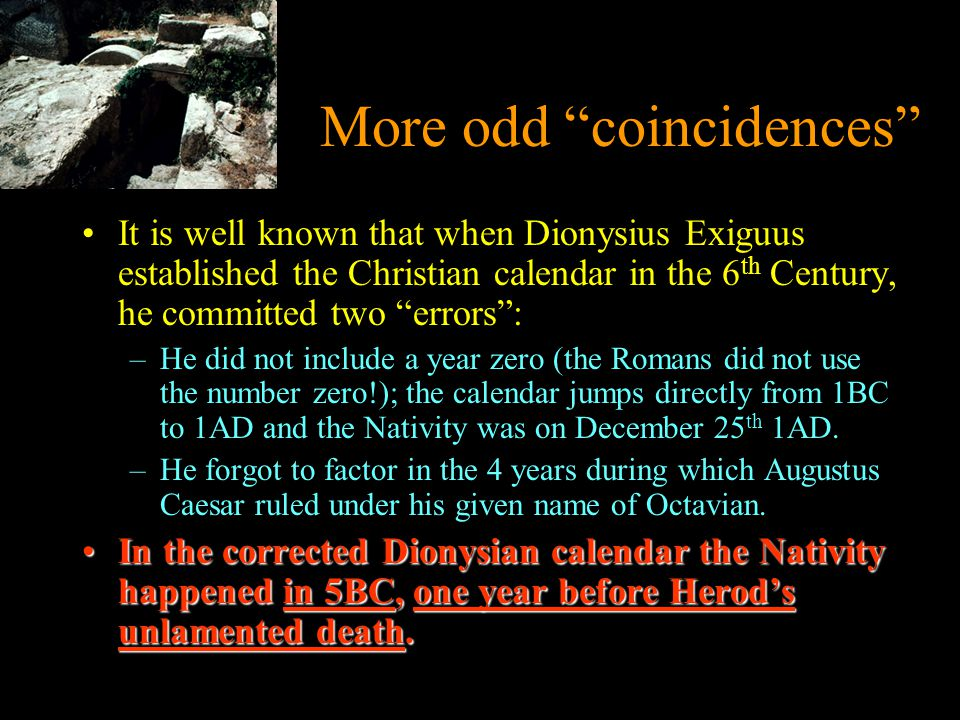 More odd coincidences It is well known that when Dionysius Exiguus established the Christian calendar in the 6 th Century, he committed two errors : –He did not include a year zero (the Romans did not use the number zero!); the calendar jumps directly from 1BC to 1AD and the Nativity was on December 25 th 1AD.