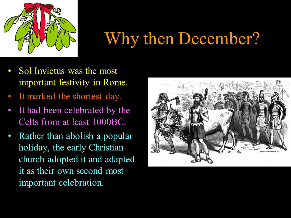 Why then December. Sol Invictus was the most important festivity in Rome.
