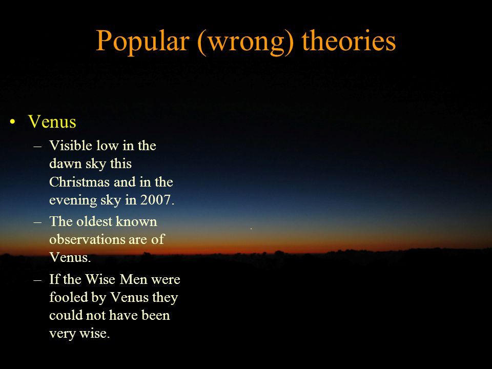 Popular (wrong) theories Venus –Visible low in the dawn sky this Christmas and in the evening sky in 2007.