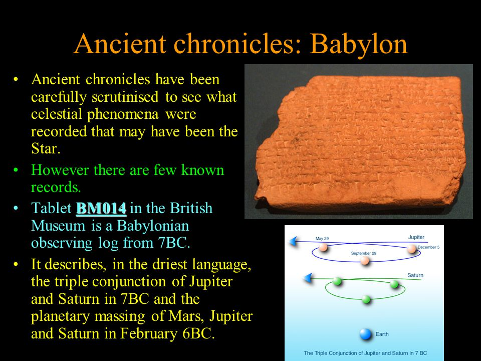 Ancient chronicles: Babylon Ancient chronicles have been carefully scrutinised to see what celestial phenomena were recorded that may have been the Star.