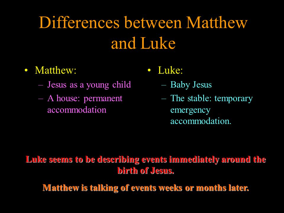 Differences between Matthew and Luke Matthew: –Jesus as a young child –A house: permanent accommodation Luke: –Baby Jesus –The stable: temporary emergency accommodation.