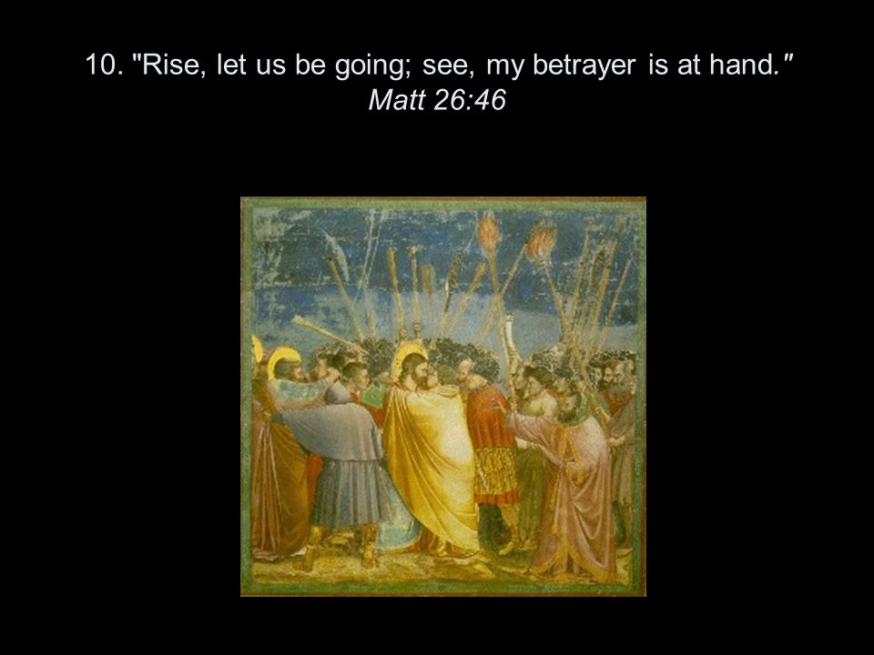 10. Rise, let us be going; see, my betrayer is at hand. Matt 26:46