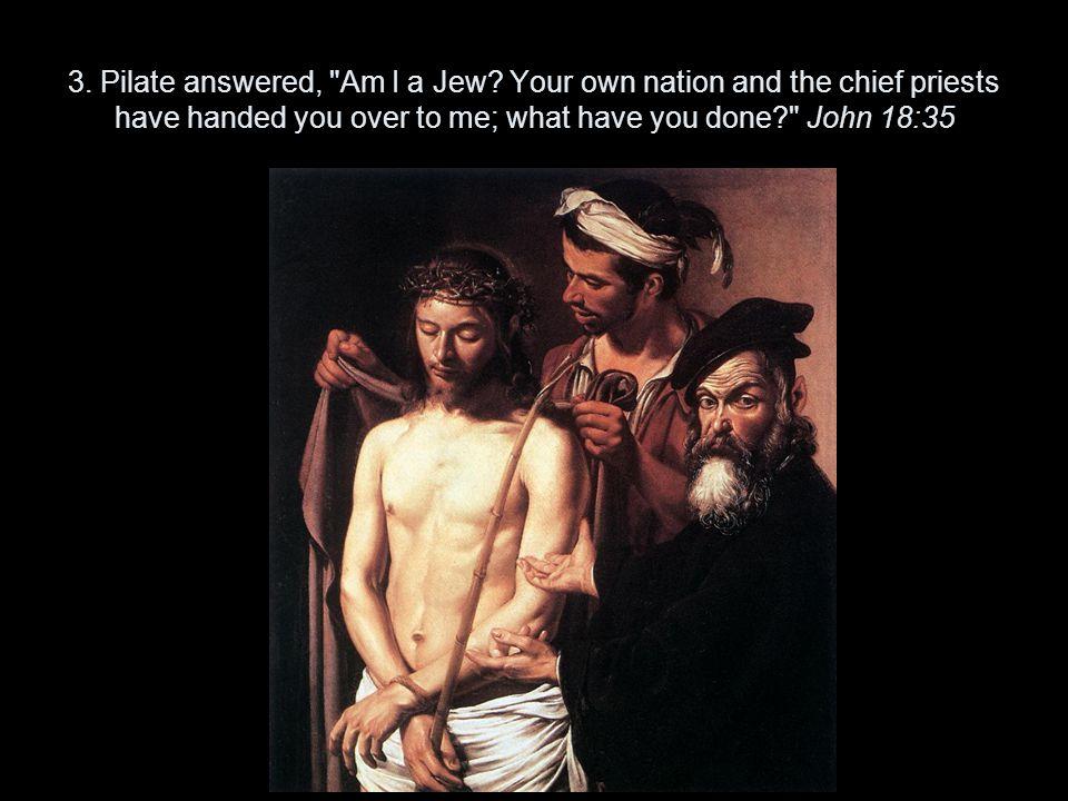 3. Pilate answered, Am I a Jew.
