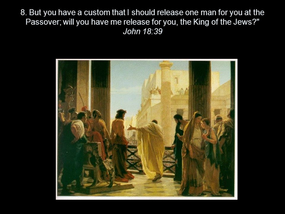 8. But you have a custom that I should release one man for you at the Passover; will you have me release for you, the King of the Jews?