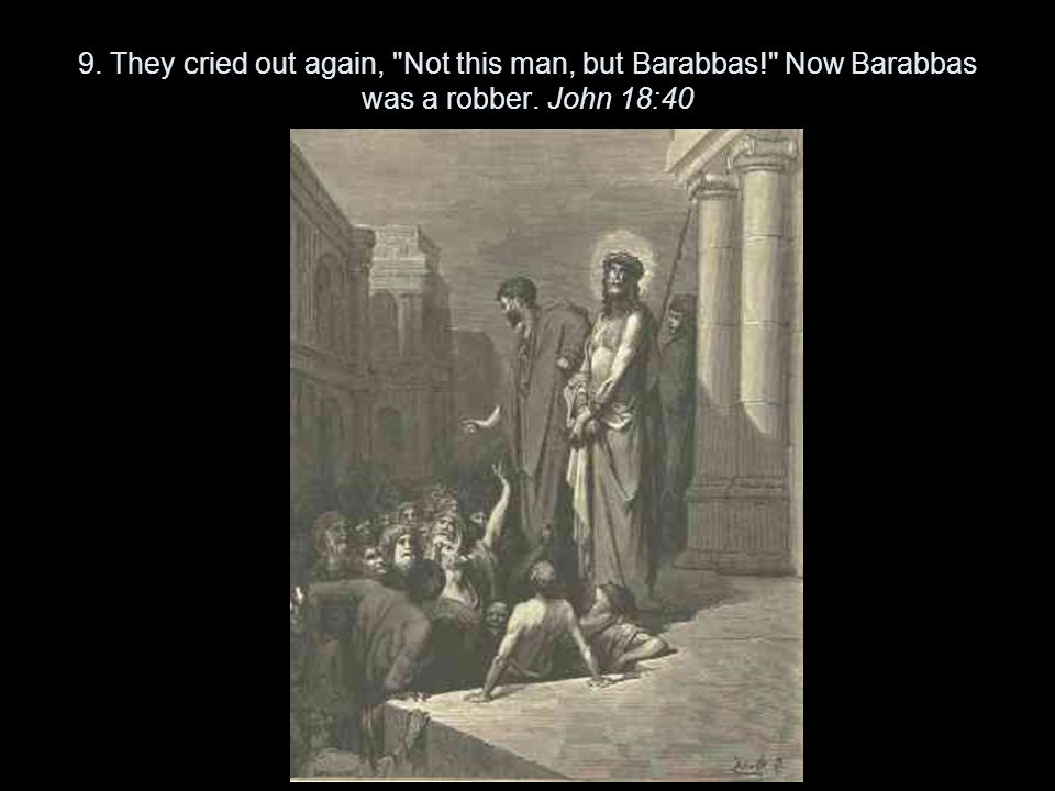 9. They cried out again, Not this man, but Barabbas! Now Barabbas was a robber. John 18:40