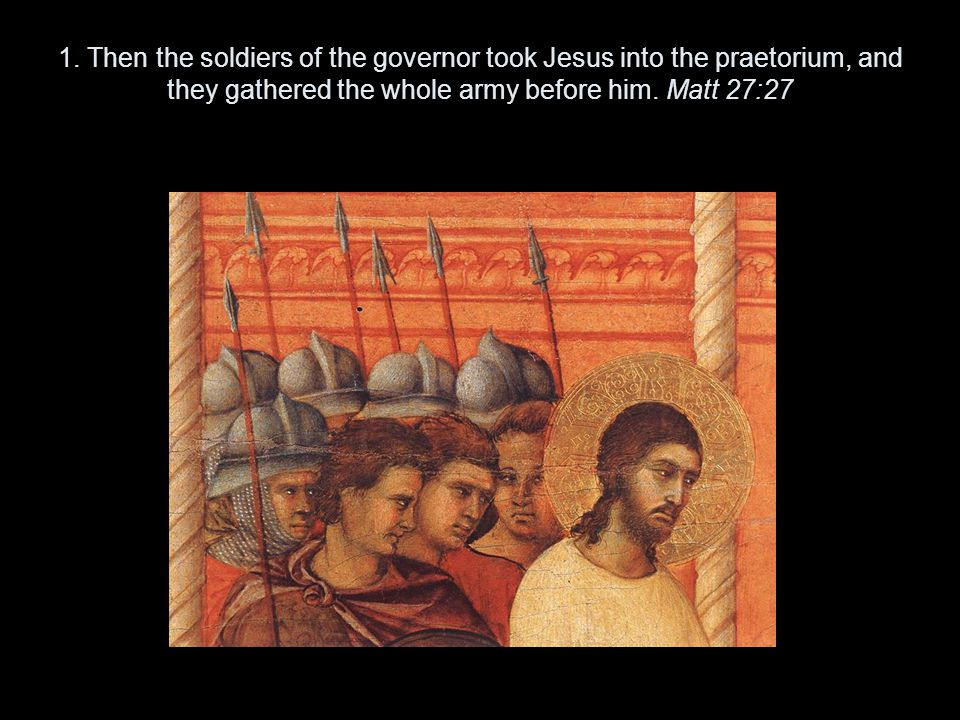 1. Then the soldiers of the governor took Jesus into the praetorium, and they gathered the whole army before him. Matt 27:27
