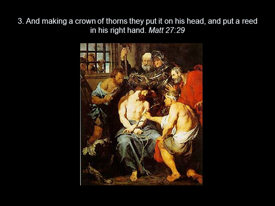 3. And making a crown of thorns they put it on his head, and put a reed in his right hand.