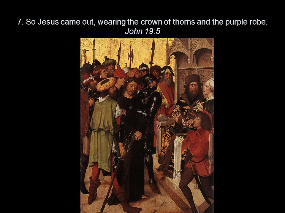 7. So Jesus came out, wearing the crown of thorns and the purple robe. John 19:5