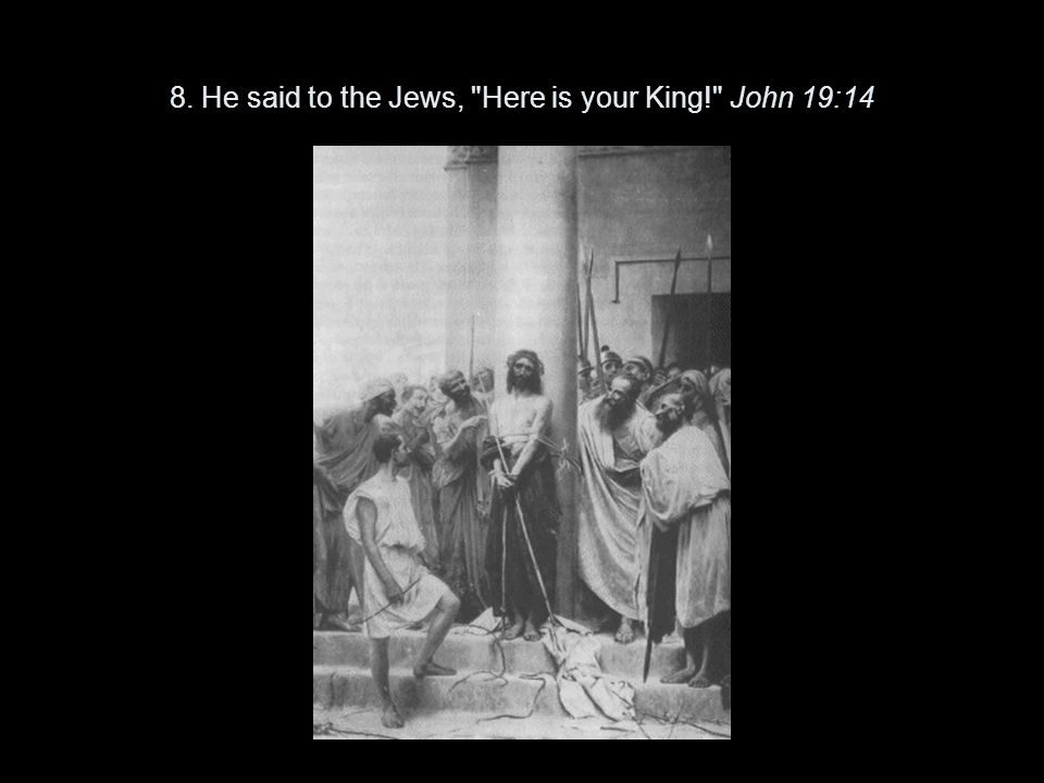 8. He said to the Jews, Here is your King! John 19:14